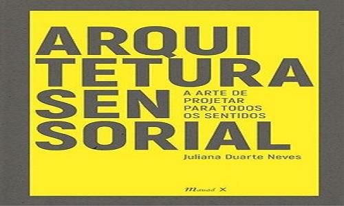 'Arquitetura sensorial: A arte de projetar para todos os sentidos' de Juliana Neves